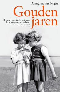 Annegreet van Bergen - Gouden jaren: Hoe ons dagelijks leven in een halve eeuw onvoorstelbaar is veranderd